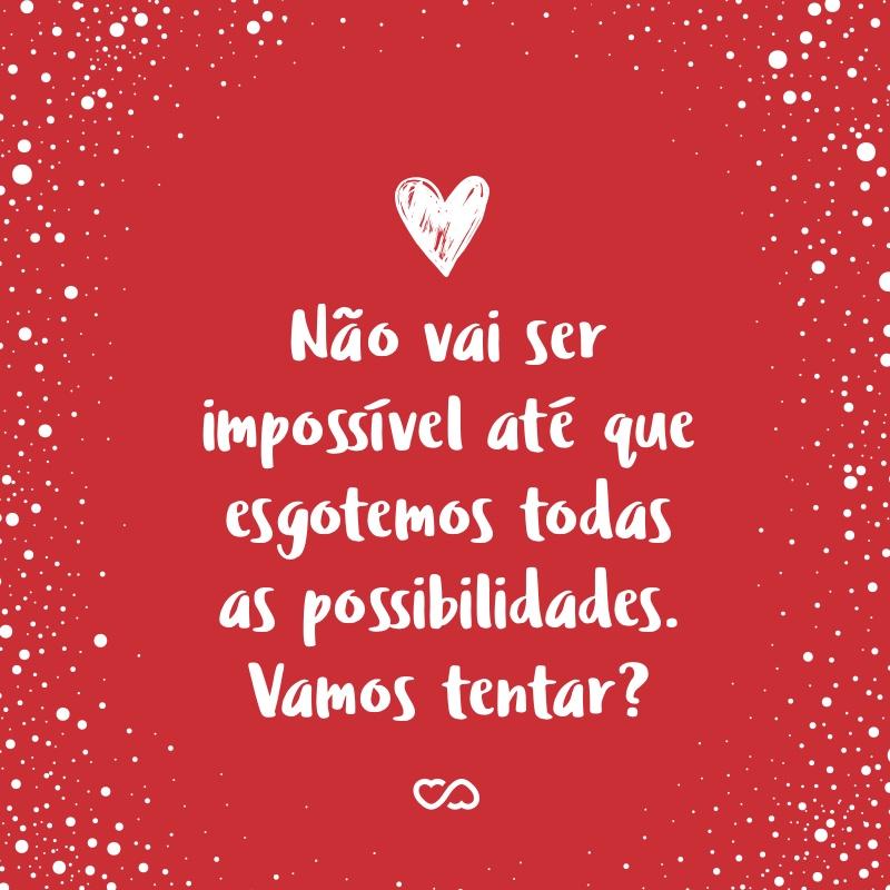 Frase de Amor - Não vai ser impossível até que esgotemos todas as possibilidades. Vamos tentar?