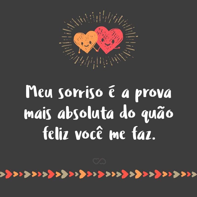 Frase de Amor - Meu sorriso é a prova mais absoluta do quão feliz você me faz.