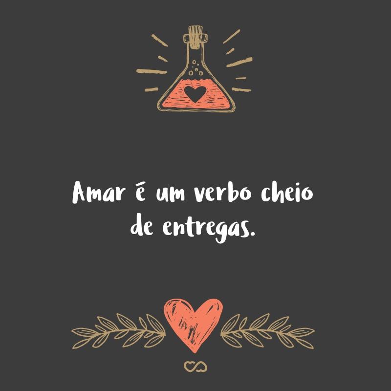 Frase de Amor - Amar é um verbo cheio de entregas.