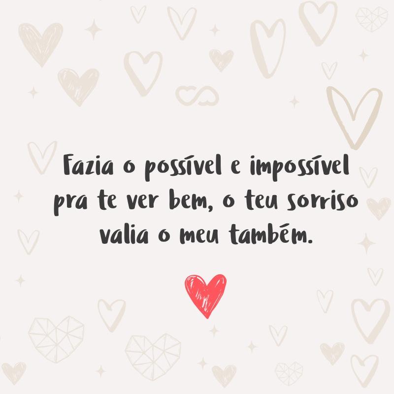 Frase de Amor - Fazia o possível e impossível pra te ver bem, o teu sorriso valia o meu também.