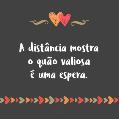 Frase de Amor - A distância mostra o quão valiosa é uma espera.