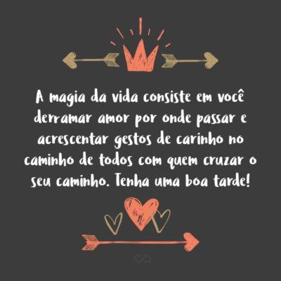 Frase de Amor - A magia da vida consiste em você derramar amor por onde passar e acrescentar gestos de carinho no caminho de todos com quem cruzar o seu caminho. Tenha uma boa tarde!