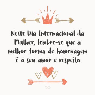 Frase de Amor - Neste Dia Internacional da Mulher, lembre-se que a melhor forma de homenagem é o seu amor e respeito.