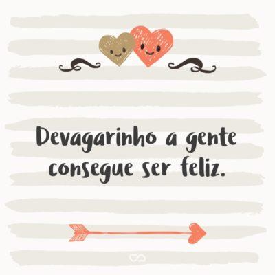 Frase de Amor - Devagarinho a gente consegue ser feliz.