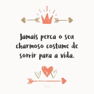Frase de Amor - Jamais perca o seu charmoso costume de sorrir para a vida.