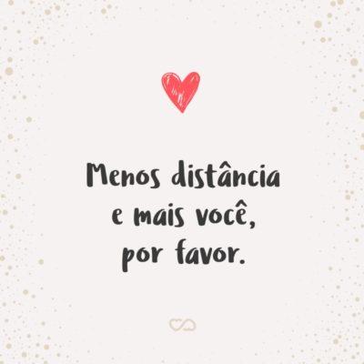Frase de Amor - Menos distância e mais você, por favor.