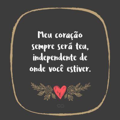 Frase de Amor - Meu coração sempre será teu, independente de onde você estiver.