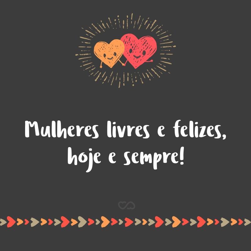 Frase de Amor - Mulheres livres e felizes, hoje e sempre!