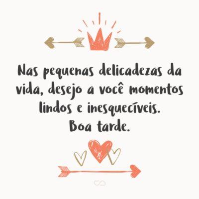Frase de Amor - Nas pequenas delicadezas da vida, desejo a você momentos lindos e inesquecíveis. Boa tarde.