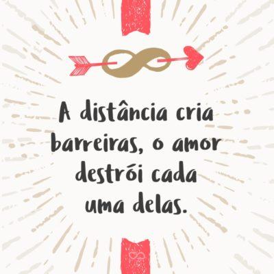 Frase de Amor - A distância cria barreiras, o amor destrói cada uma delas.