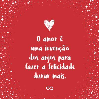 Frase de Amor - O amor é uma invenção dos anjos para fazer a felicidade durar mais.