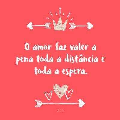 Frase de Amor - O amor faz valer a pena toda a distância e toda a espera.