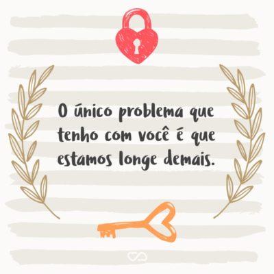 Frase de Amor - O único problema que tenho com você é que estamos longe demais.