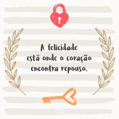 Frase de Amor - A felicidade está onde o coração encontra repouso.