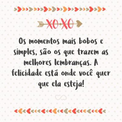 Frase de Amor - Os momentos mais bobos e simples, são os que trazem as melhores lembranças. A felicidade está onde você quer que ela esteja!