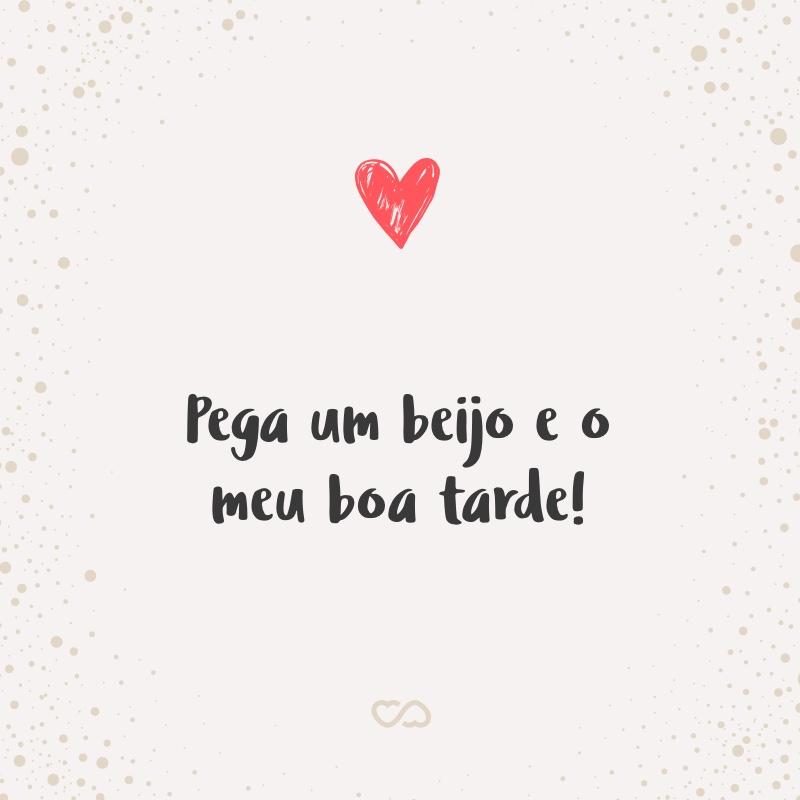 Frase de Amor - Pega um beijo e o meu boa tarde!