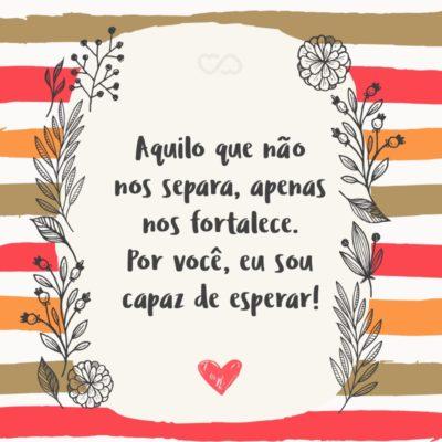 Frase de Amor - Aquilo que não nos separa, apenas nos fortalece. Por você, eu sou capaz de esperar!