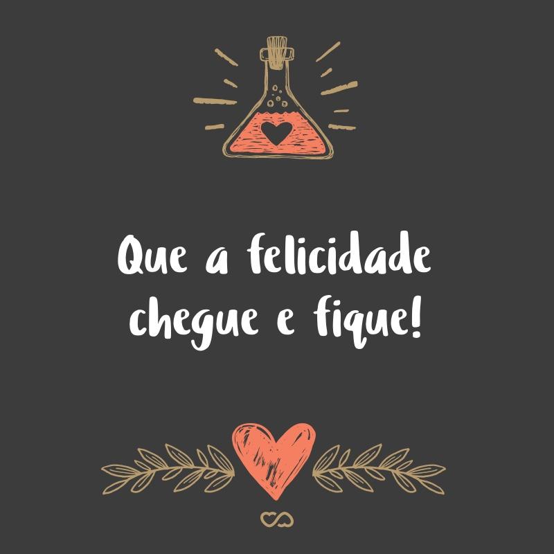 Frase de Amor - Que a felicidade chegue e fique!