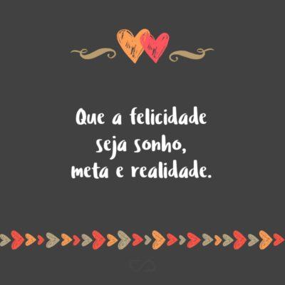 Frase de Amor - Que a felicidade seja sonho, meta e realidade.