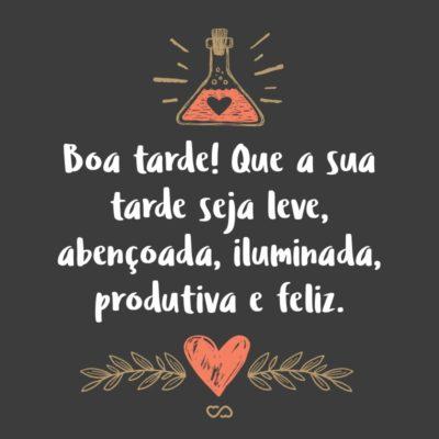 Frase de Amor - Boa tarde! Que a sua tarde seja leve, abençoada, iluminada, produtiva e feliz.
