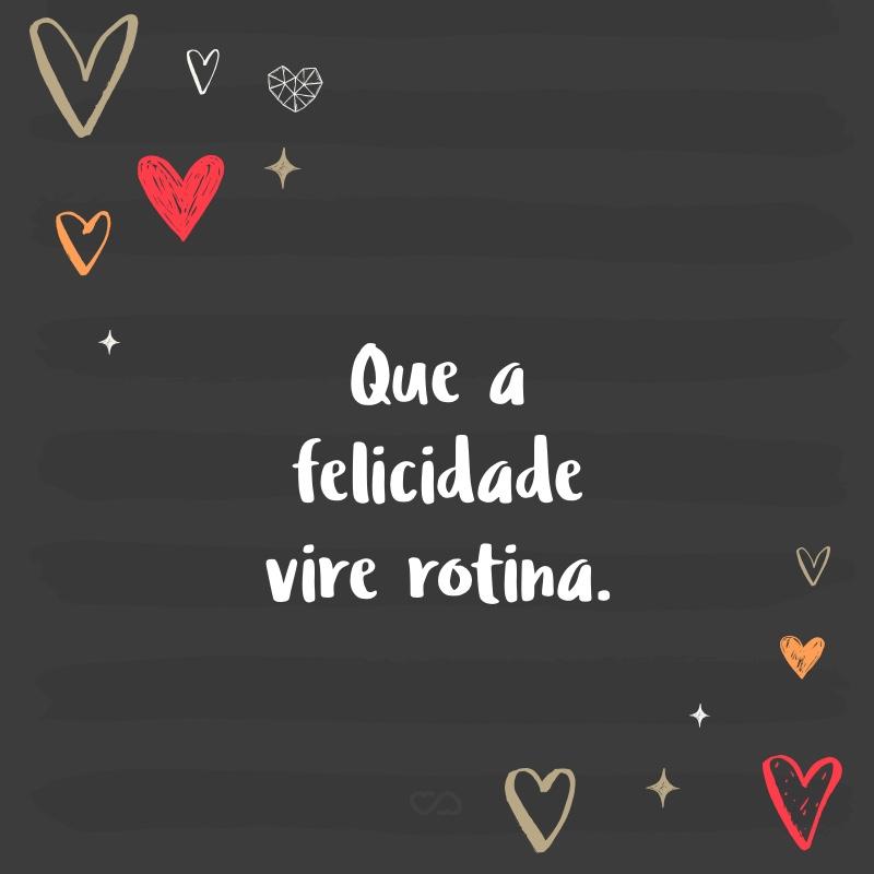 Frase de Amor - Que a felicidade vire rotina.