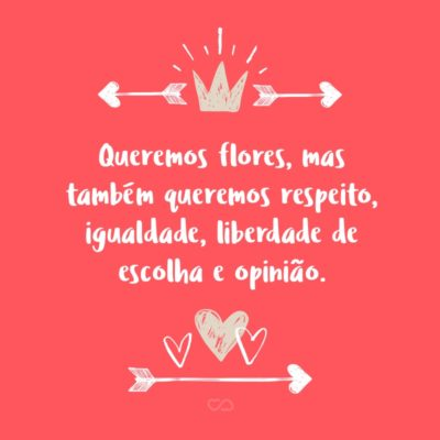 Frase de Amor - Queremos flores, mas também queremos respeito, igualdade, liberdade de escolha e opinião.