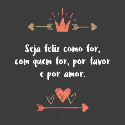 Frase de Amor - Seja feliz como for, com quem for, por favor e por amor.