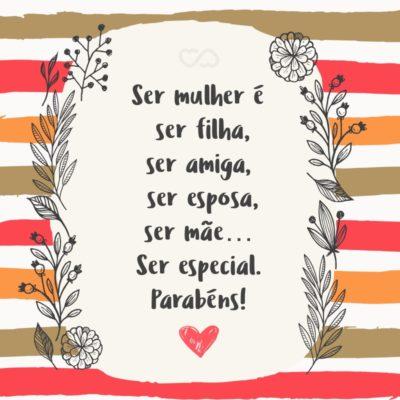 Frase de Amor - Ser mulher é ser filha, ser amiga, ser esposa, ser mãe… Ser especial. Parabéns!