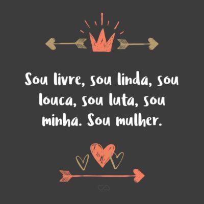 Frase de Amor - Sou livre, sou linda, sou louca, sou luta, sou minha. Sou mulher.