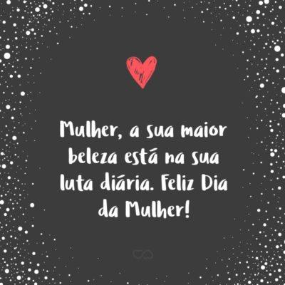 Frase de Amor - Mulher, a sua maior beleza está na sua luta diária. Feliz Dia da Mulher!