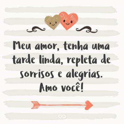 Frase de Amor - Meu amor, tenha uma tarde linda, repleta de sorrisos e alegrias. Amo você!