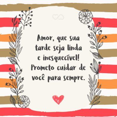 Frase de Amor - Amor, que sua tarde seja linda e inesquecível! Prometo cuidar de você para sempre.