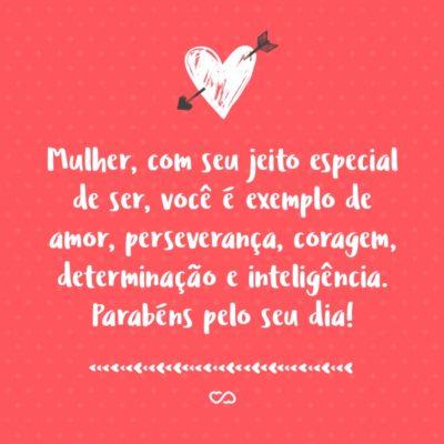 Frase de Amor - Mulher, com seu jeito especial de ser, você é exemplo de amor, perseverança, coragem, determinação e inteligência. Parabéns pelo seu dia!