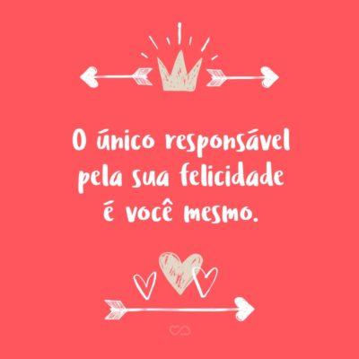 Frase de Amor - O único responsável pela sua felicidade é você mesmo.