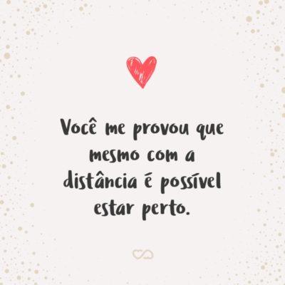 Frase de Amor - Você me provou que mesmo com a distância é possível estar perto.