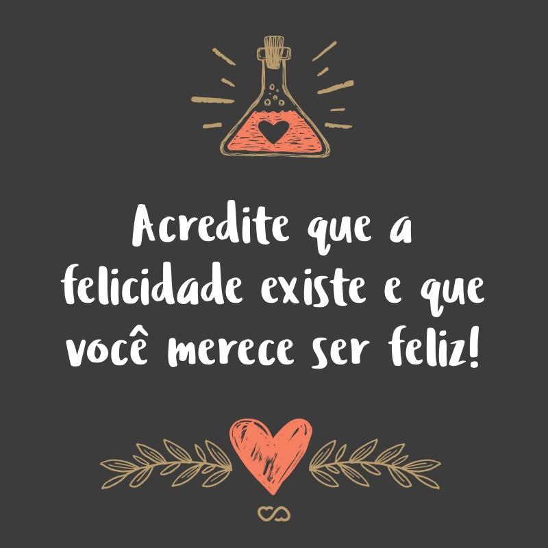 Frase de Amor - Acredite que a felicidade existe e que você merece ser feliz!