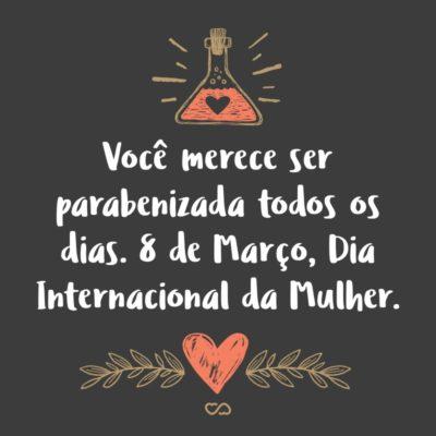 Frase de Amor - Você merece ser parabenizada todos os dias. 8 de Março, Dia Internacional da Mulher.