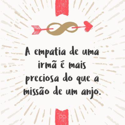 Frase de Amor - A empatia de uma irmã é mais preciosa do que a missão de um anjo.