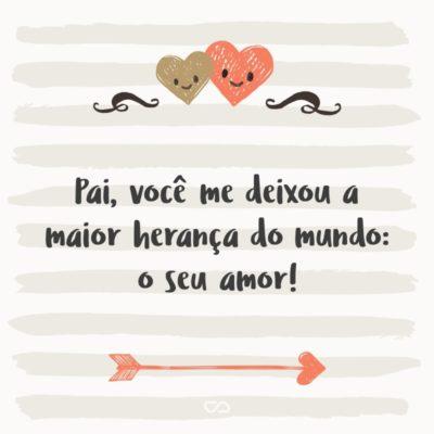 Frase de Amor - Pai, você me deixou a maior herança do mundo: o seu amor!