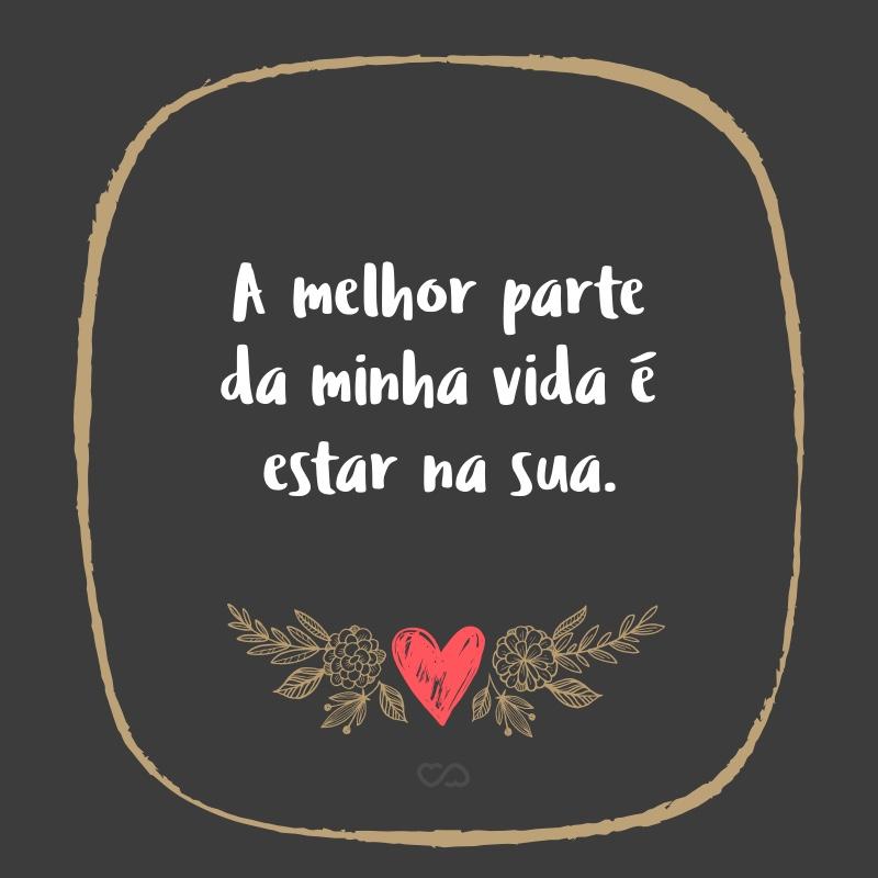 Frase de Amor - A melhor parte da minha vida é estar na sua.
