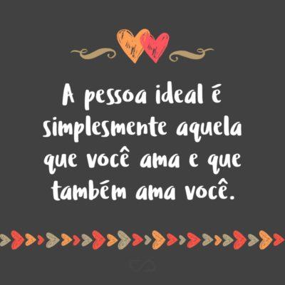 Frase de Amor - A pessoa ideal é simplesmente aquela que você ama e que também ama você.