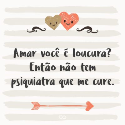 Frase de Amor - Amar você é loucura? Então não tem psiquiatra que me cure.