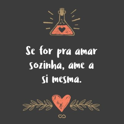 Frase de Amor - Se for pra amar sozinha, ame a si mesma.