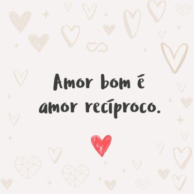 Frase de Amor - Amor bom é amor recíproco.
