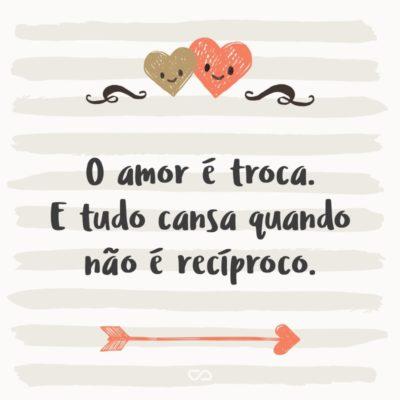 Frase de Amor - O amor é troca. E tudo cansa quando não é recíproco.