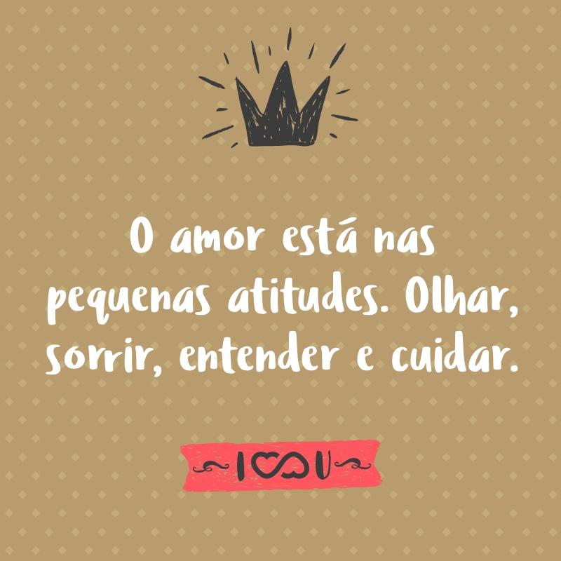 Frase de Amor - O amor está nas pequenas atitudes. Olhar, sorrir, entender e cuidar.