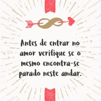 Frase de Amor - Antes de entrar no amor verifique se o mesmo encontra-se parado neste andar.