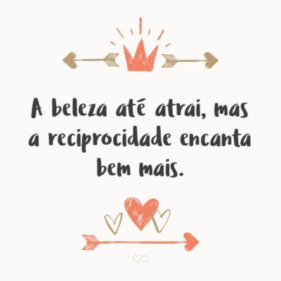Frase de Amor - A beleza até atrai, mas a reciprocidade encanta bem mais.