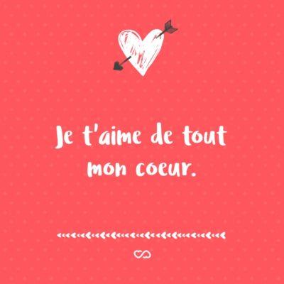 Frase de Amor - Je t'aime de tout mon coeur. (Eu te amo com todo meu coração.)