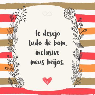 Frase de Amor - Te desejo tudo de bom, inclusive meus beijos.